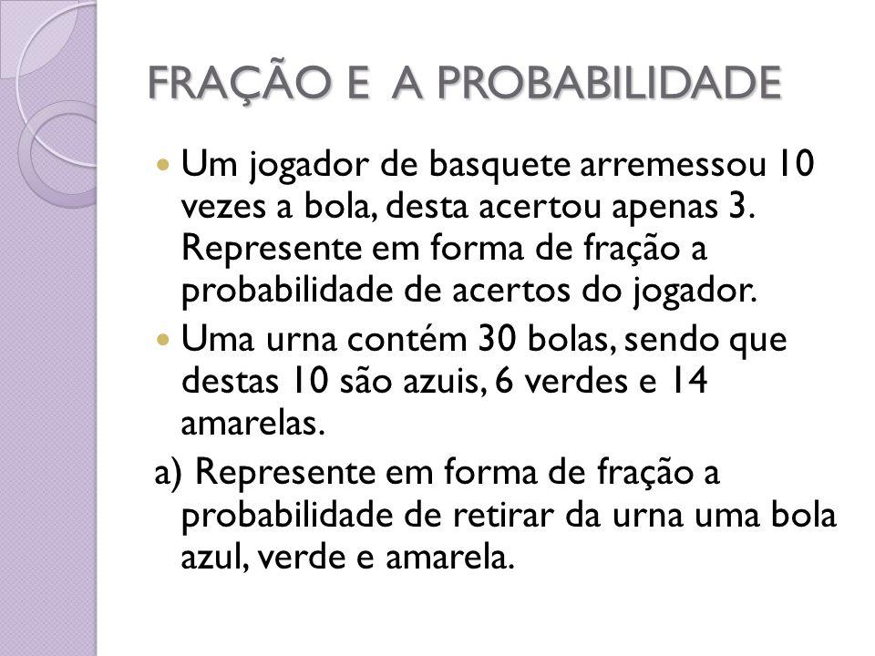 FRAÇÃO E A PROBABILIDADE Um jogador de basquete arremessou 10 vezes a bola, desta acertou apenas 3. Represente em forma de fração a probabilidade de a