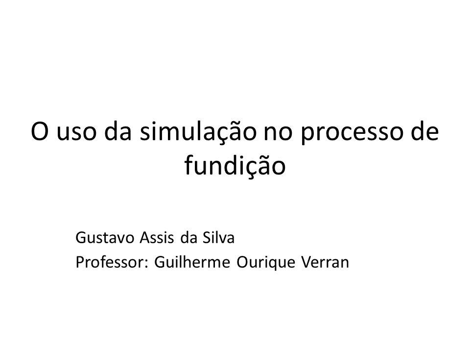 O uso da simulação no processo de fundição Gustavo Assis da Silva Professor: Guilherme Ourique Verran