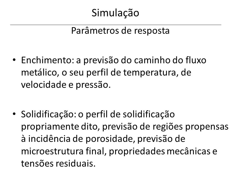 Simulação Parâmetros de resposta Enchimento: a previsão do caminho do fluxo metálico, o seu perfil de temperatura, de velocidade e pressão. Solidifica