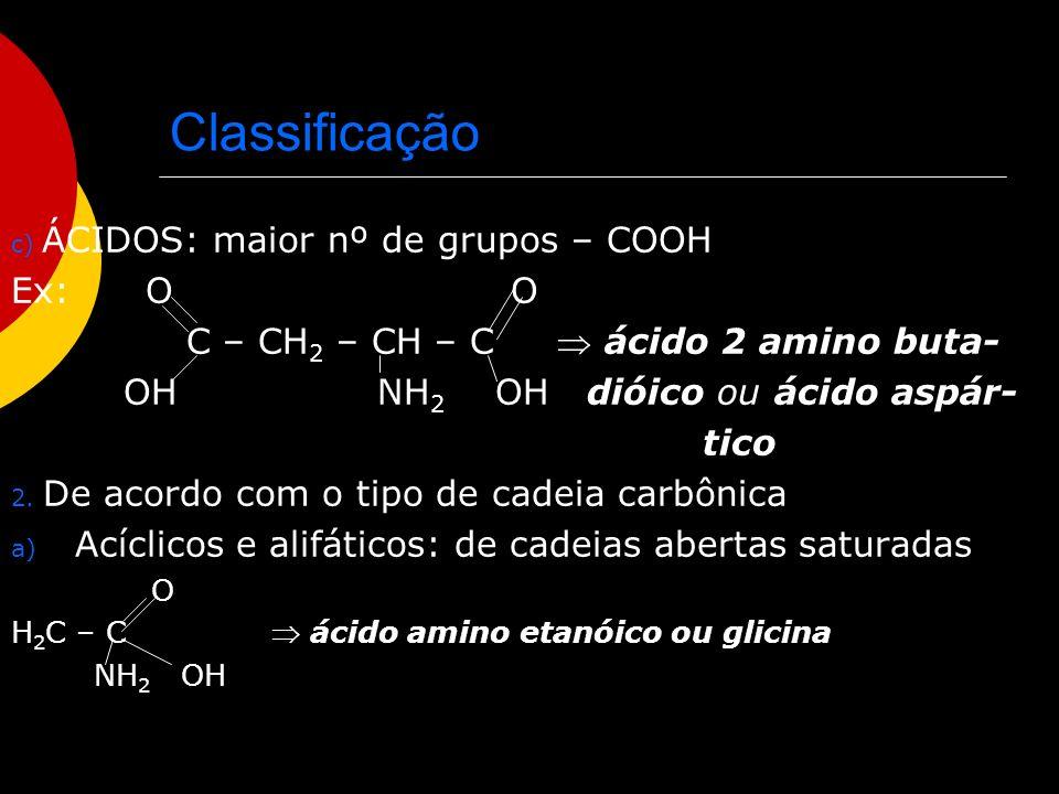 Classificação b) Heterocíclicos: de cadeias fechadas com heteroátomo O - O – CH 2 – CH – C NH 2 OH NH CH 3 triptofano c) Aromáticos: com anel benzênico O CH 2 - CH – C NH 2 OH fenil alanina