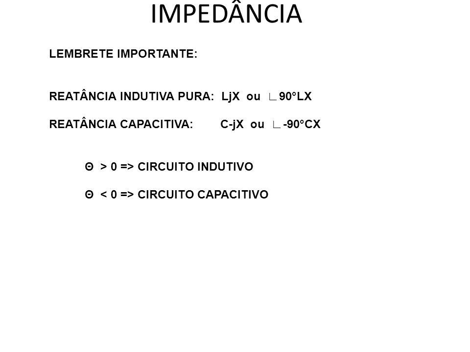LEMBRETE IMPORTANTE: REATÂNCIA INDUTIVA PURA: LjX ou 90°LX REATÂNCIA CAPACITIVA: C-jX ou -90°CX Θ > 0 => CIRCUITO INDUTIVO Θ CIRCUITO CAPACITIVO IMPED