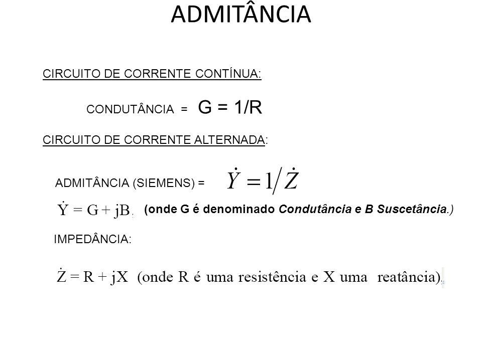 ADMITÂNCIA CIRCUITO DE CORRENTE CONTÍNUA: CONDUTÂNCIA = G = 1/R CIRCUITO DE CORRENTE ALTERNADA: ADMITÂNCIA (SIEMENS) = IMPEDÂNCIA: (onde G é denominad