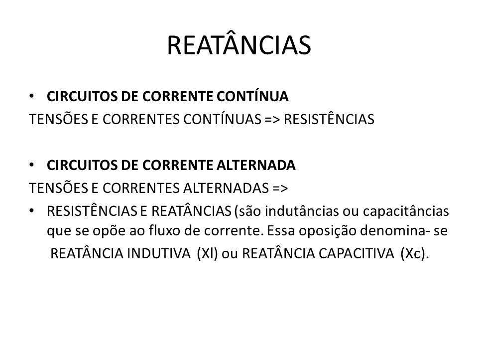 REATÂNCIAS CIRCUITOS DE CORRENTE CONTÍNUA TENSÕES E CORRENTES CONTÍNUAS => RESISTÊNCIAS CIRCUITOS DE CORRENTE ALTERNADA TENSÕES E CORRENTES ALTERNADAS