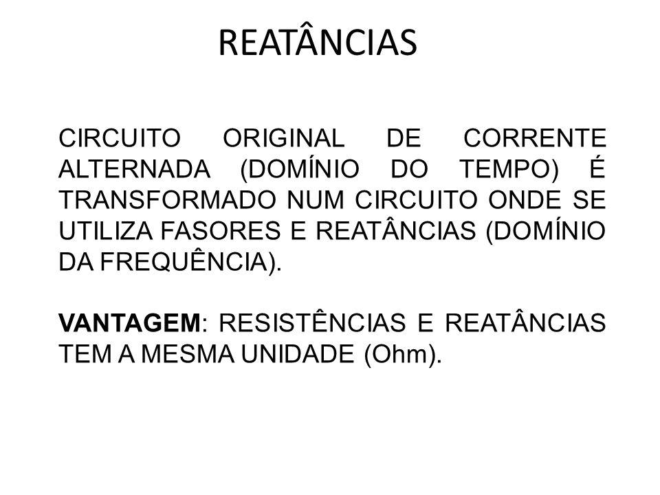 REATÂNCIAS CIRCUITO ORIGINAL DE CORRENTE ALTERNADA (DOMÍNIO DO TEMPO) É TRANSFORMADO NUM CIRCUITO ONDE SE UTILIZA FASORES E REATÂNCIAS (DOMÍNIO DA FRE