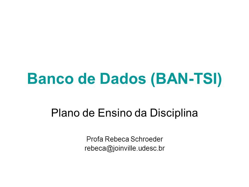 Banco de Dados (BAN-TSI) Plano de Ensino da Disciplina Profa Rebeca Schroeder rebeca@joinville.udesc.br