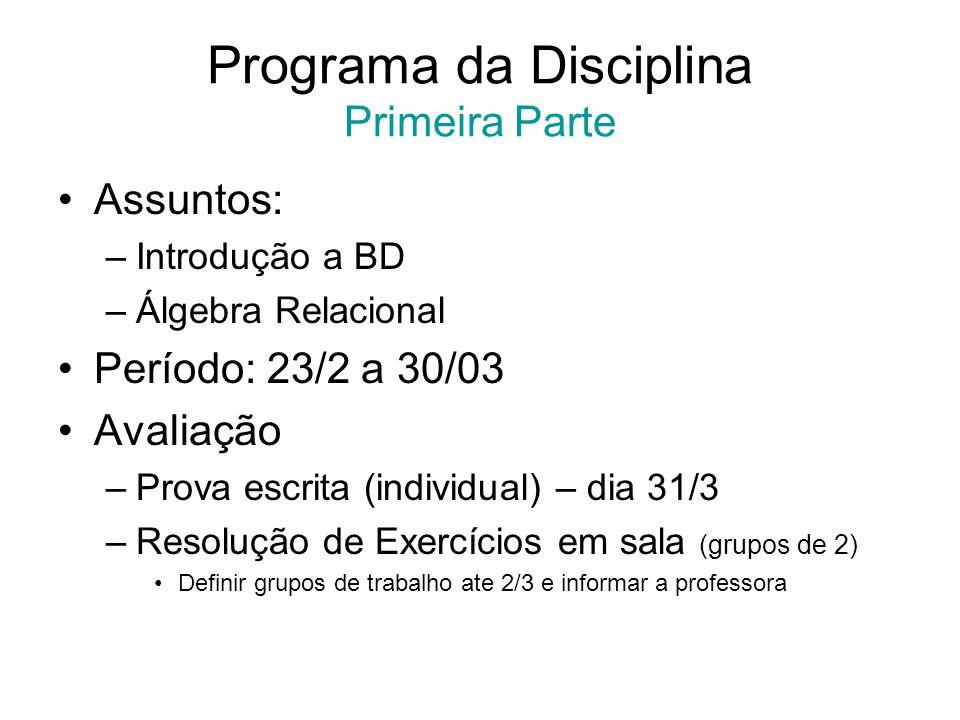 Programa da Disciplina Primeira Parte Assuntos: –Introdução a BD –Álgebra Relacional Período: 23/2 a 30/03 Avaliação –Prova escrita (individual) – dia