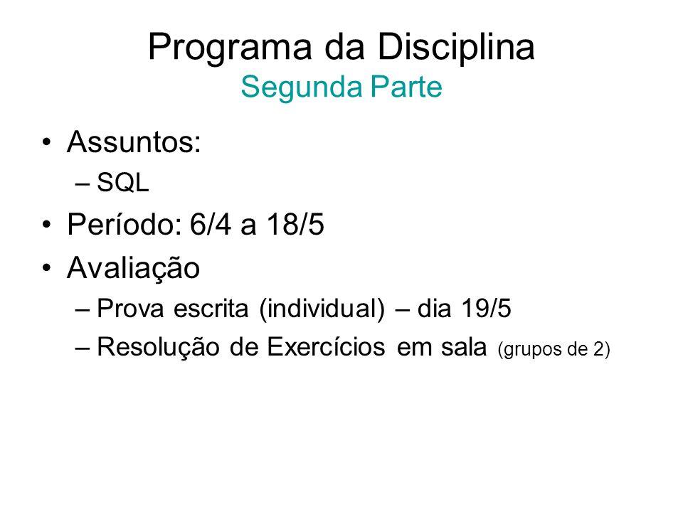 Programa da Disciplina Segunda Parte Assuntos: –SQL Período: 6/4 a 18/5 Avaliação –Prova escrita (individual) – dia 19/5 –Resolução de Exercícios em s