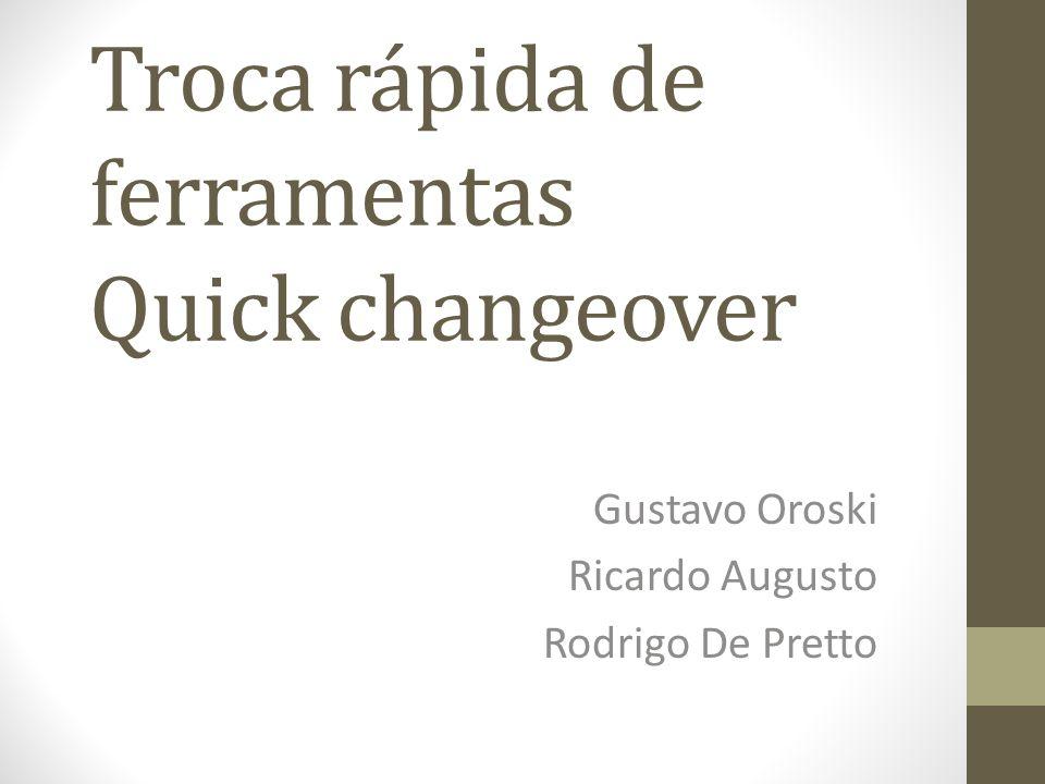Troca rápida de ferramentas Quick changeover Gustavo Oroski Ricardo Augusto Rodrigo De Pretto