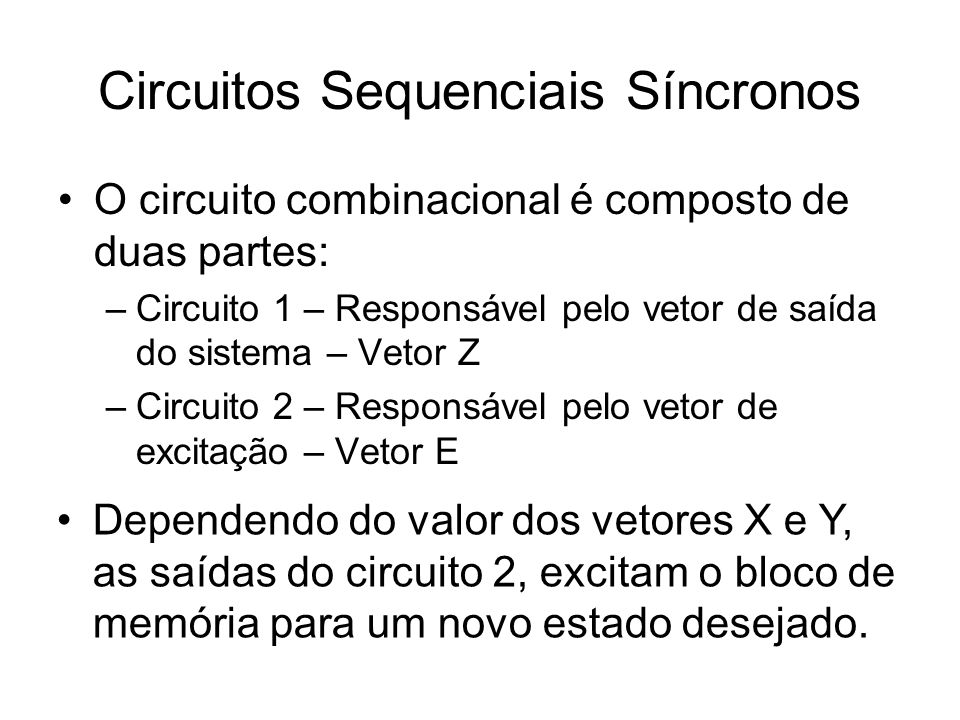 Circuitos Sequenciais Síncronos O vetor Z é dependente do vetor Y Dependendo da influência do Vetor X na saída do sistema a FMS pode ser de dois tipos: Moore – Vetor Z depende apenas do Vetor Y Mealy – Vetor Z depende do Vetor Y e do Vetor X.