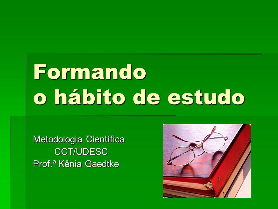 Formando o hábito de estudo Metodologia Científica CCT/UDESC Prof.ª Kênia Gaedtke
