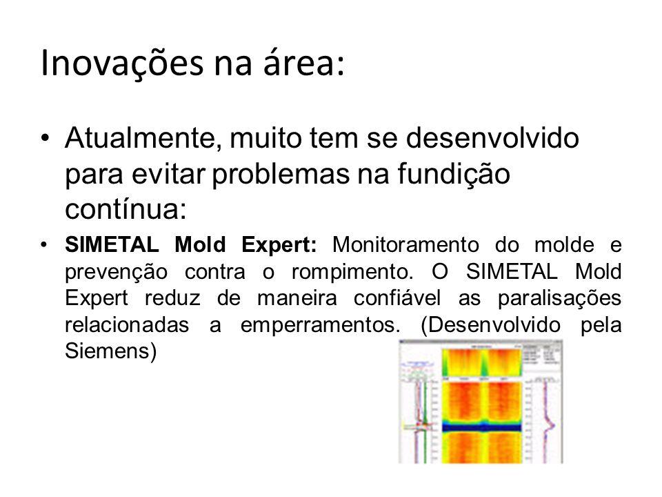 Inovações na área: Atualmente, muito tem se desenvolvido para evitar problemas na fundição contínua: SIMETAL Mold Expert: Monitoramento do molde e pre