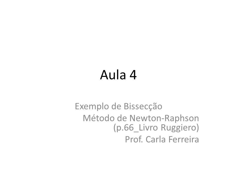 Aula 4 Exemplo de Bissecção Método de Newton-Raphson (p.66_Livro Ruggiero) Prof. Carla Ferreira