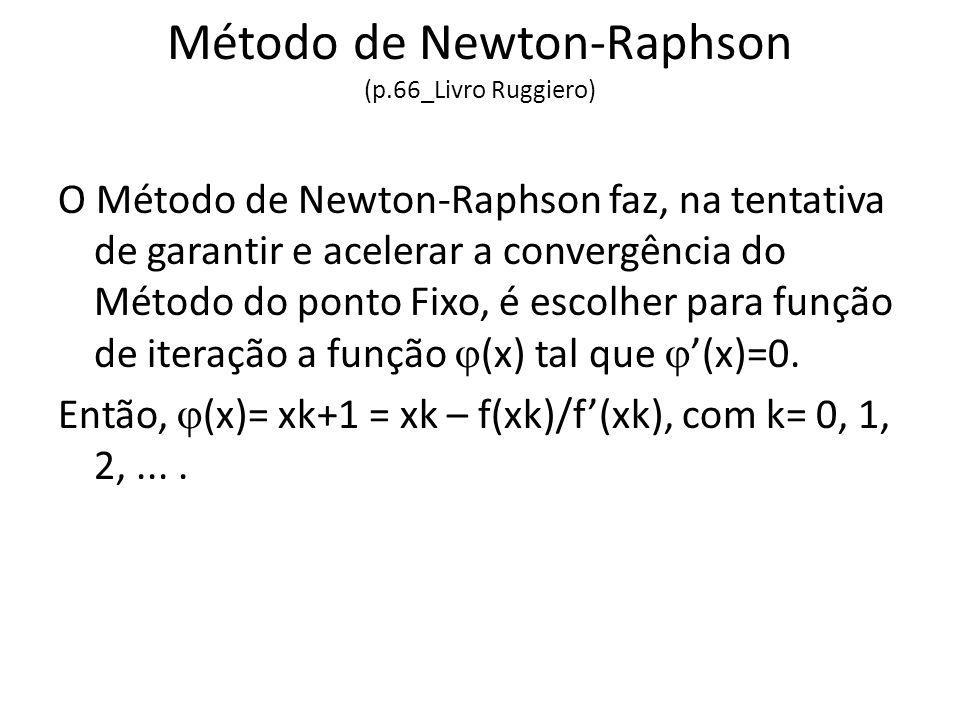 Método de Newton-Raphson (p.66_Livro Ruggiero) O Método de Newton-Raphson faz, na tentativa de garantir e acelerar a convergência do Método do ponto Fixo, é escolher para função de iteração a função (x) tal que (x)=0.