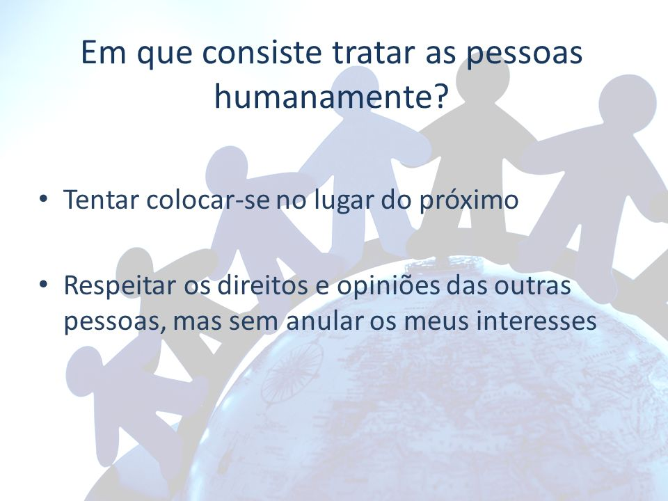 Em que consiste tratar as pessoas humanamente? Tentar colocar-se no lugar do próximo Respeitar os direitos e opiniões das outras pessoas, mas sem anul