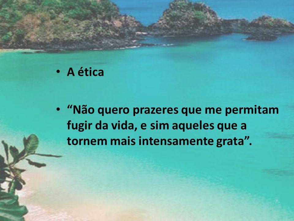 A ética Não quero prazeres que me permitam fugir da vida, e sim aqueles que a tornem mais intensamente grata.
