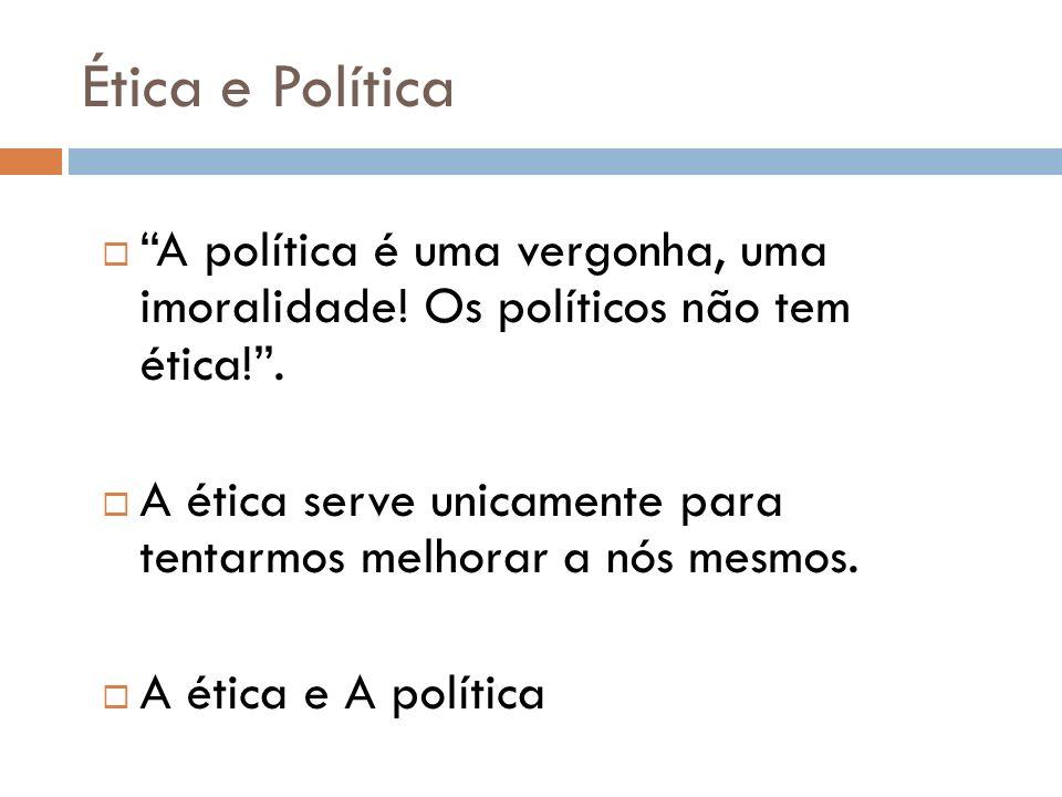 Ética e Política A política é uma vergonha, uma imoralidade! Os políticos não tem ética!. A ética serve unicamente para tentarmos melhorar a nós mesmo