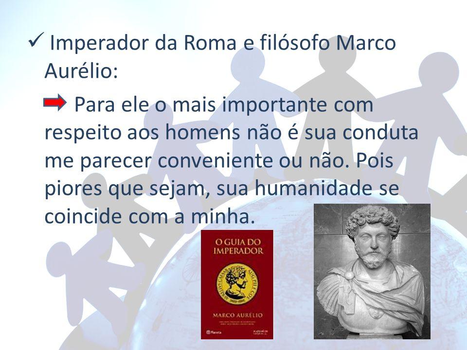 Imperador da Roma e filósofo Marco Aurélio: Para ele o mais importante com respeito aos homens não é sua conduta me parecer conveniente ou não. Pois p