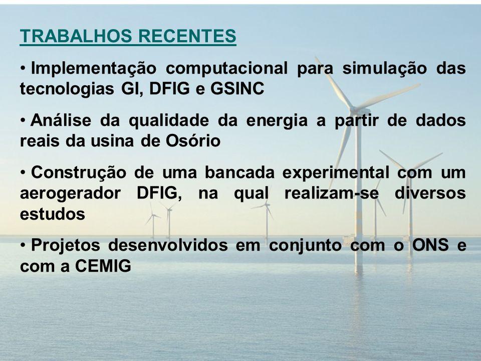 TRABALHOS RECENTES Implementação computacional para simulação das tecnologias GI, DFIG e GSINC Análise da qualidade da energia a partir de dados reais da usina de Osório Construção de uma bancada experimental com um aerogerador DFIG, na qual realizam-se diversos estudos Projetos desenvolvidos em conjunto com o ONS e com a CEMIG