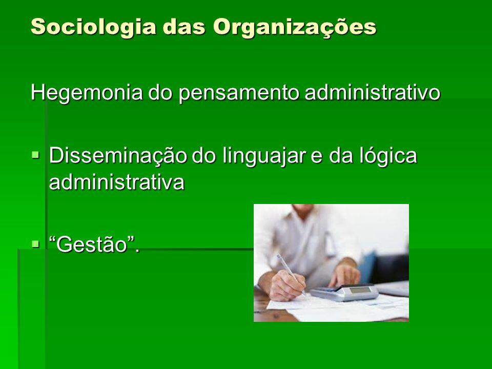Sociologia das Organizações Hegemonia do pensamento administrativo Disseminação do linguajar e da lógica administrativa Disseminação do linguajar e da