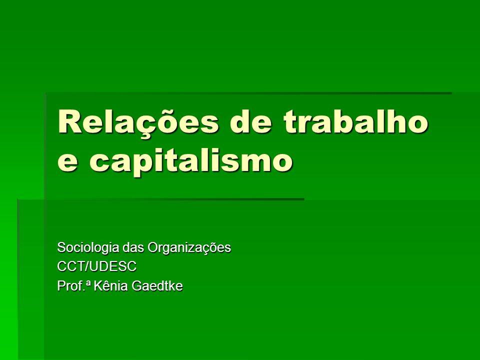 Relações de trabalho e capitalismo Sociologia das Organizações CCT/UDESC Prof.ª Kênia Gaedtke