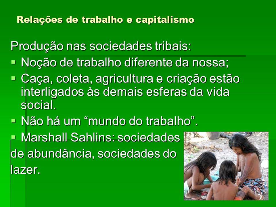 Relações de trabalho e capitalismo Produção nas sociedades tribais: Noção de trabalho diferente da nossa; Noção de trabalho diferente da nossa; Caça,