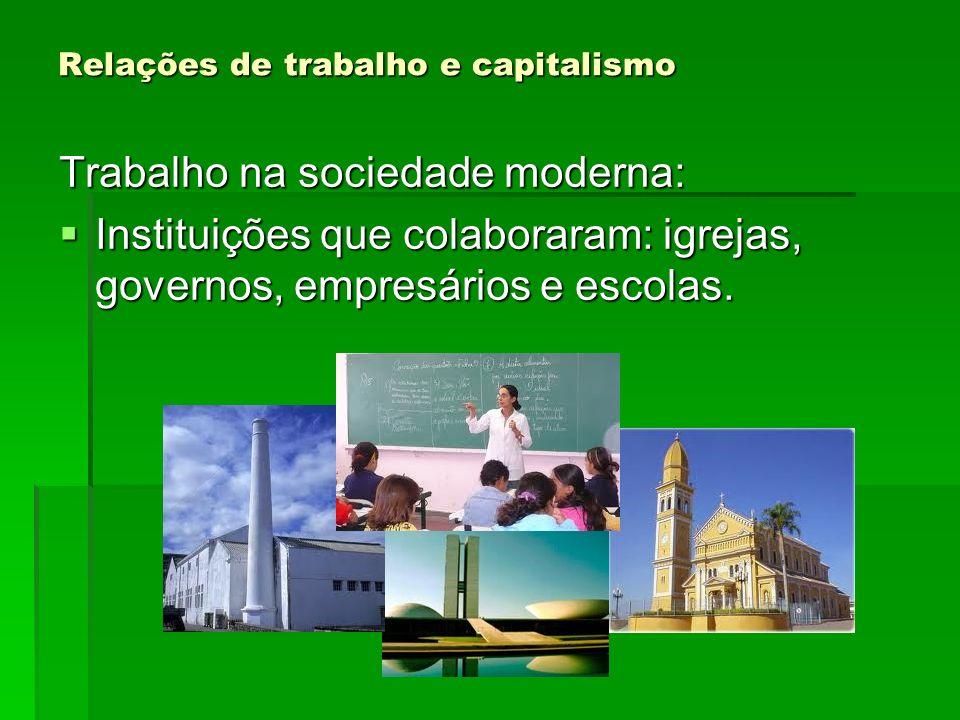 Relações de trabalho e capitalismo Trabalho na sociedade moderna: Instituições que colaboraram: igrejas, governos, empresários e escolas. Instituições