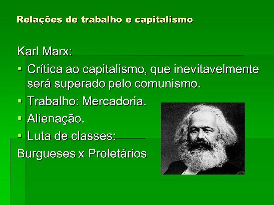 Relações de trabalho e capitalismo Karl Marx: Crítica ao capitalismo, que inevitavelmente será superado pelo comunismo. Crítica ao capitalismo, que in