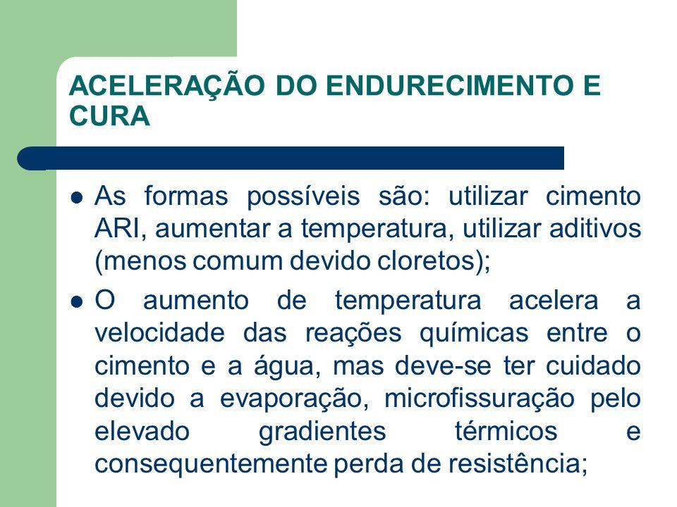 ACELERAÇÃO DO ENDURECIMENTO E CURA As formas possíveis são: utilizar cimento ARI, aumentar a temperatura, utilizar aditivos (menos comum devido cloret