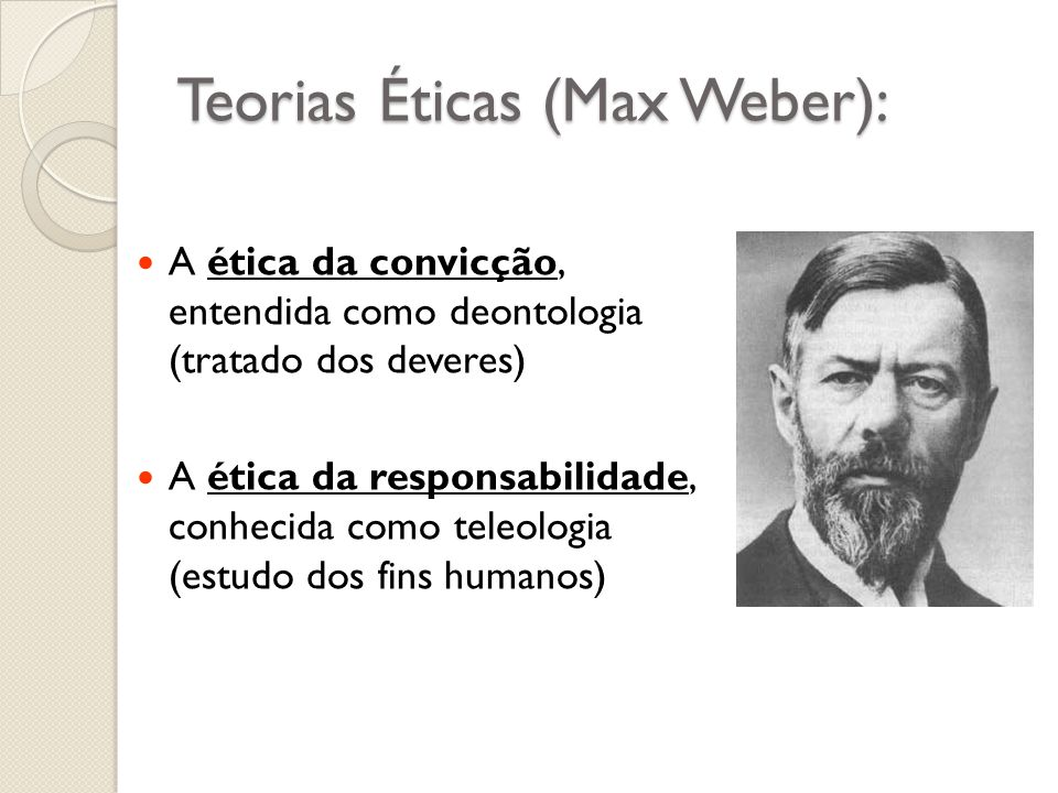Teorias Éticas (Max Weber): A ética da convicção, entendida como deontologia (tratado dos deveres) A ética da responsabilidade, conhecida como teleolo