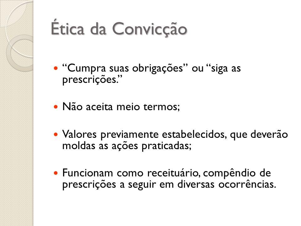 Ética da Convicção Cumpra suas obrigações ou siga as prescrições. Não aceita meio termos; Valores previamente estabelecidos, que deverão moldas as açõ