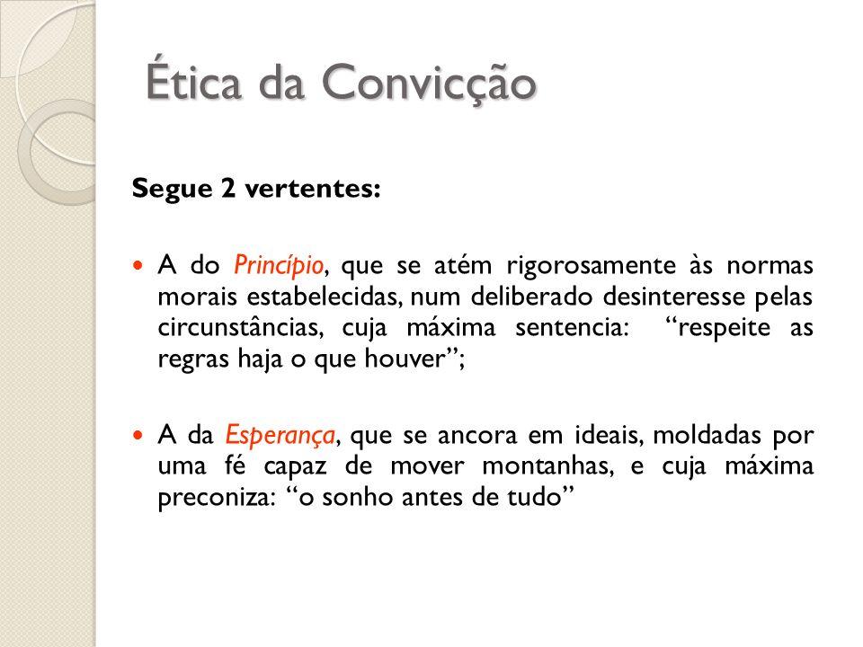 Ética da Convicção Segue 2 vertentes: A do Princípio, que se atém rigorosamente às normas morais estabelecidas, num deliberado desinteresse pelas circ
