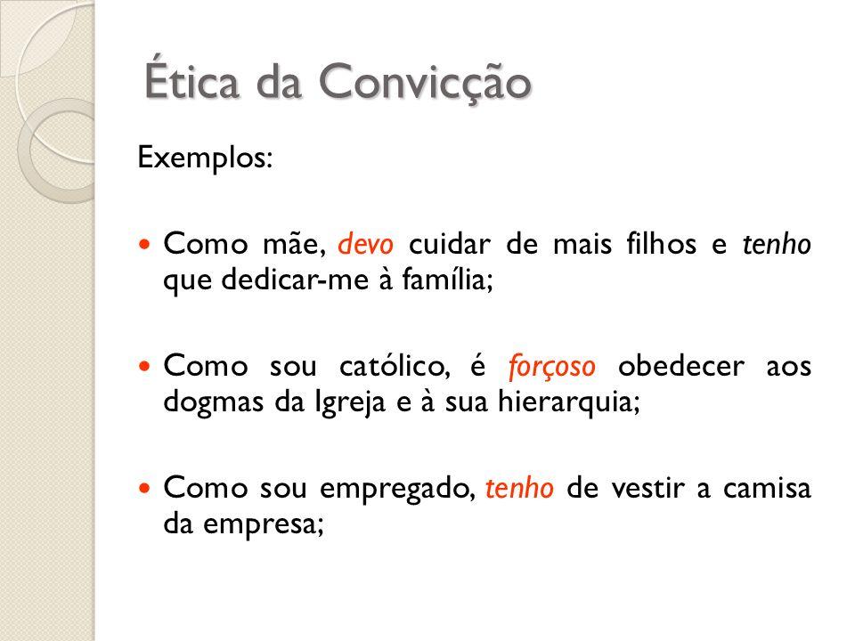 Ética da Convicção Exemplos: Como mãe, devo cuidar de mais filhos e tenho que dedicar-me à família; Como sou católico, é forçoso obedecer aos dogmas d