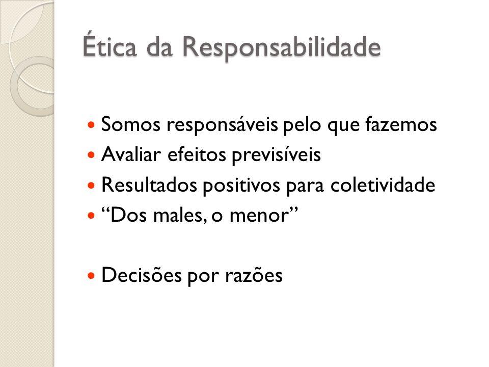Ética da Responsabilidade Somos responsáveis pelo que fazemos Avaliar efeitos previsíveis Resultados positivos para coletividade Dos males, o menor De