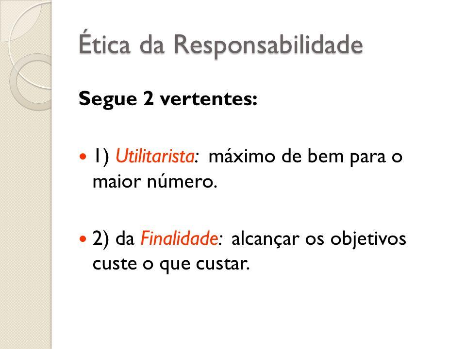 Ética da Responsabilidade Segue 2 vertentes: 1) Utilitarista: máximo de bem para o maior número. 2) da Finalidade: alcançar os objetivos custe o que c