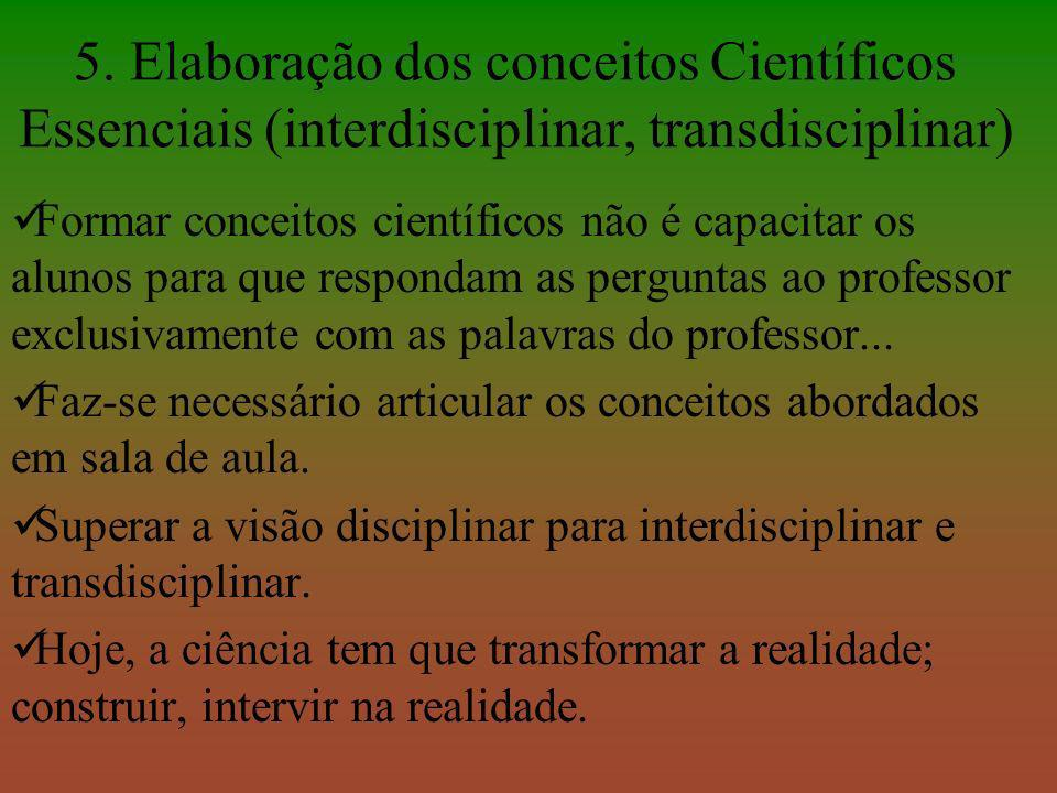 5. Elaboração dos conceitos Científicos Essenciais (interdisciplinar, transdisciplinar) Formar conceitos científicos não é capacitar os alunos para qu