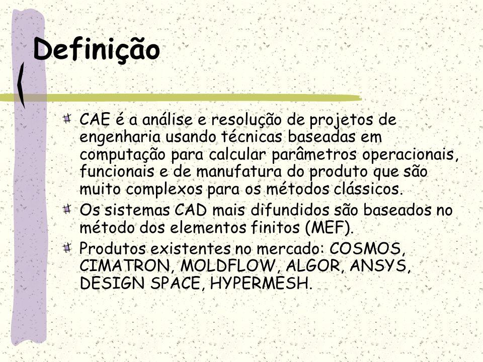 CAE x CAD Com o CAD elaboram-se: projetos dos produtos, especificações, detalhamentos, características dos materiais (densidade e propriedades mecânicas, por exemplo.