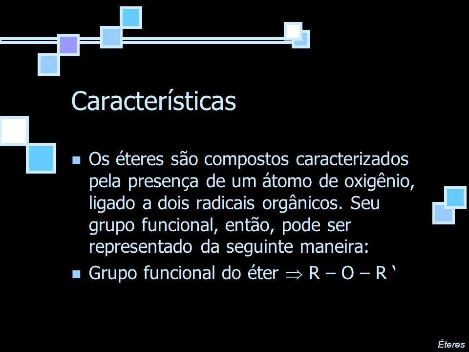 Características Os éteres são compostos caracterizados pela presença de um átomo de oxigênio, ligado a dois radicais orgânicos. Seu grupo funcional, e