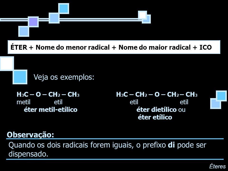 ÉTER + Nome do menor radical + Nome do maior radical + ICO H 3 C – O – CH 2 – CH 3 H 3 C – CH 2 – O – CH 2 – CH 3 metil etil etil etil éter metil-etíl