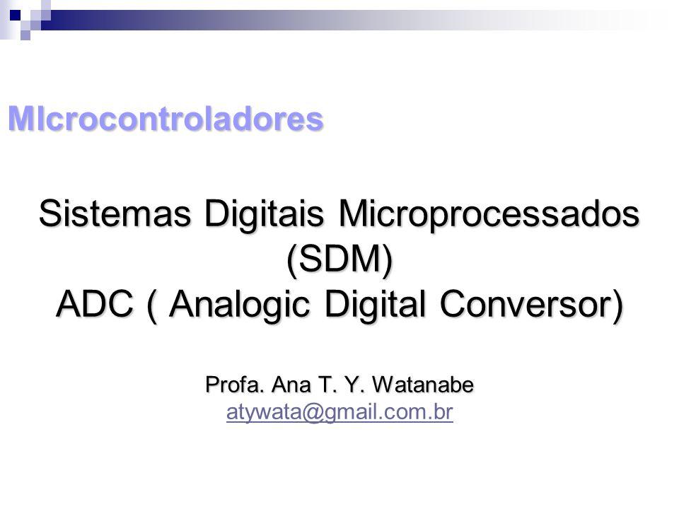 MIcrocontroladores Sistemas Digitais Microprocessados (SDM) ADC ( Analogic Digital Conversor) Profa. Ana T. Y. Watanabe atywata@gmail.com.br