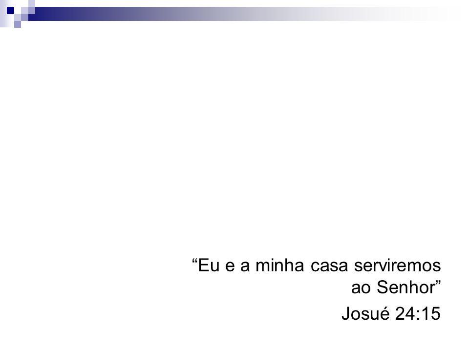 Eu e a minha casa serviremos ao Senhor Josué 24:15