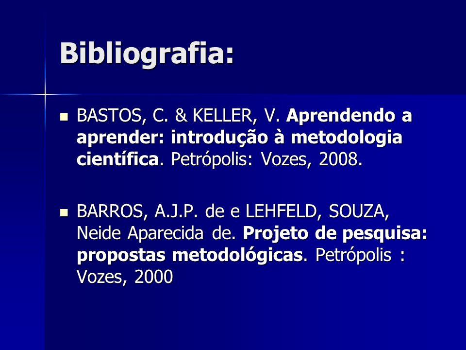 Bibliografia: BASTOS, C. & KELLER, V. Aprendendo a aprender: introdução à metodologia científica. Petrópolis: Vozes, 2008. BASTOS, C. & KELLER, V. Apr