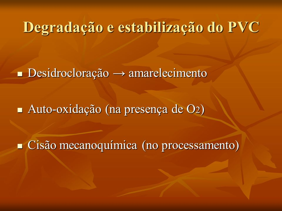 Degradação e estabilização do PVC Desidrocloração amarelecimento Desidrocloração amarelecimento Auto-oxidação (na presença de O 2 ) Auto-oxidação (na presença de O 2 ) Cisão mecanoquímica (no processamento) Cisão mecanoquímica (no processamento)
