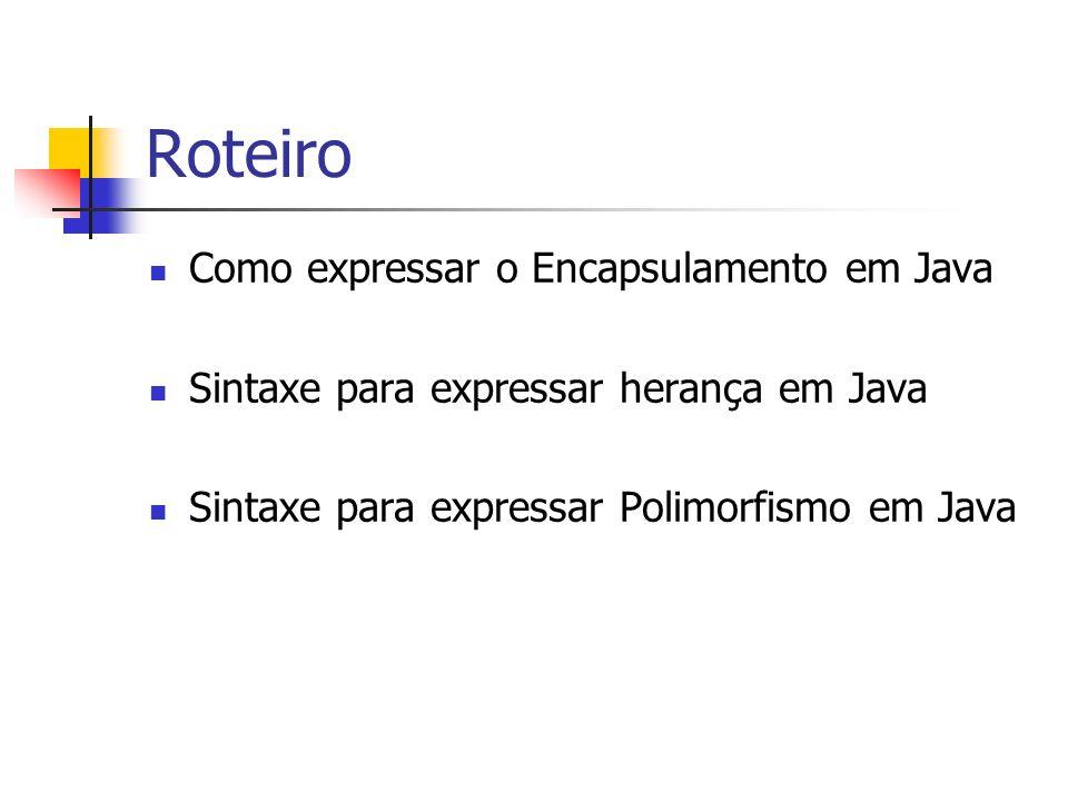 Roteiro Como expressar o Encapsulamento em Java Sintaxe para expressar herança em Java Sintaxe para expressar Polimorfismo em Java