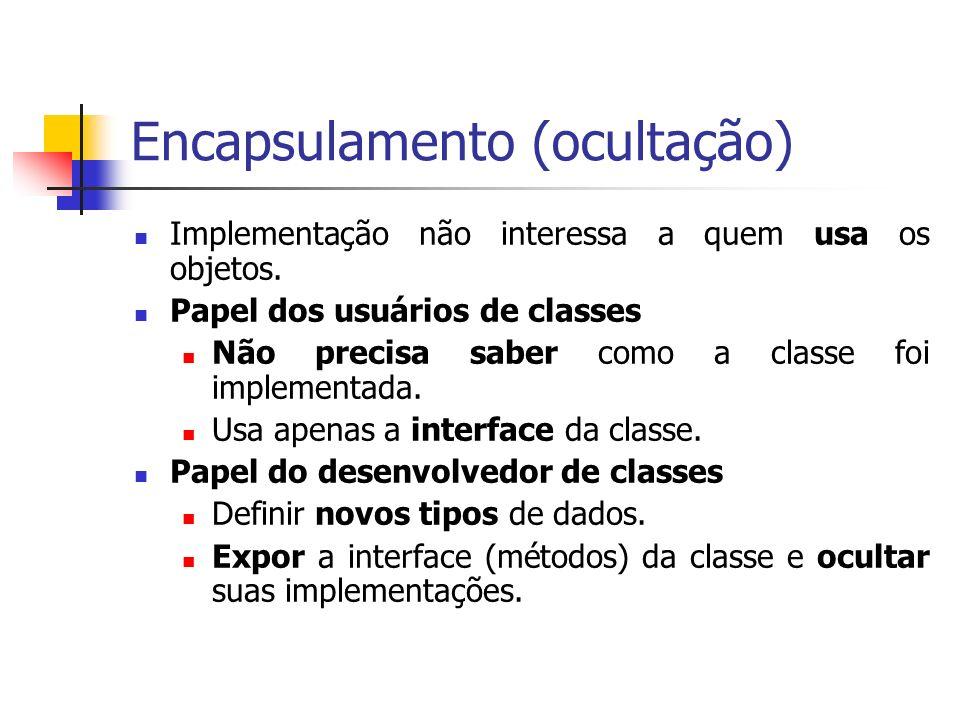 Encapsulamento (ocultação) Implementação não interessa a quem usa os objetos. Papel dos usuários de classes Não precisa saber como a classe foi implem