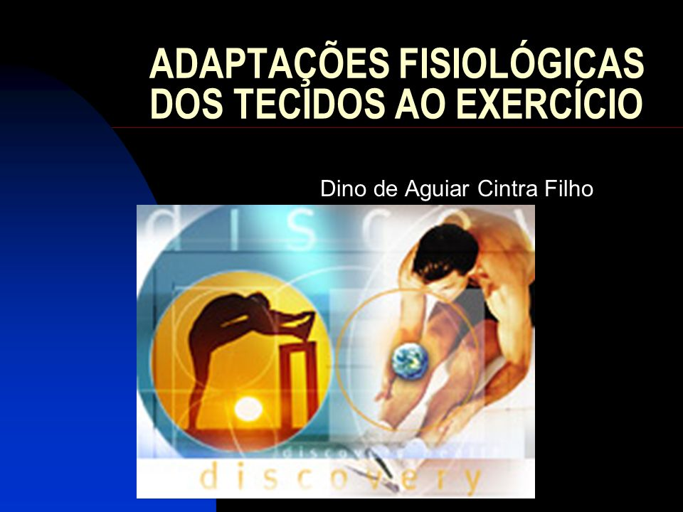 ADAPTAÇÕES FISIOLÓGICAS DOS TECIDOS AO EXERCÍCIO Dino de Aguiar Cintra Filho