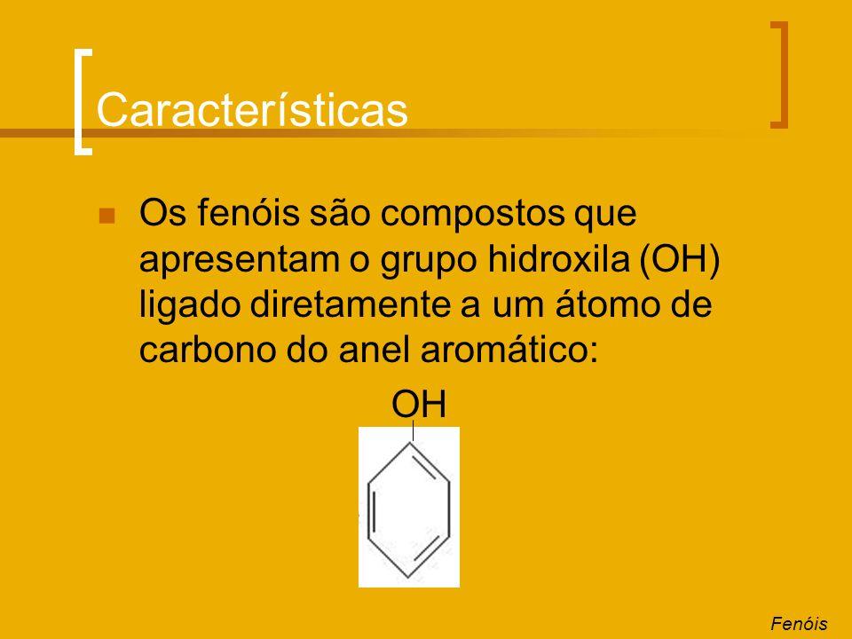 Características Os fenóis são compostos que apresentam o grupo hidroxila (OH) ligado diretamente a um átomo de carbono do anel aromático: OH Fenóis