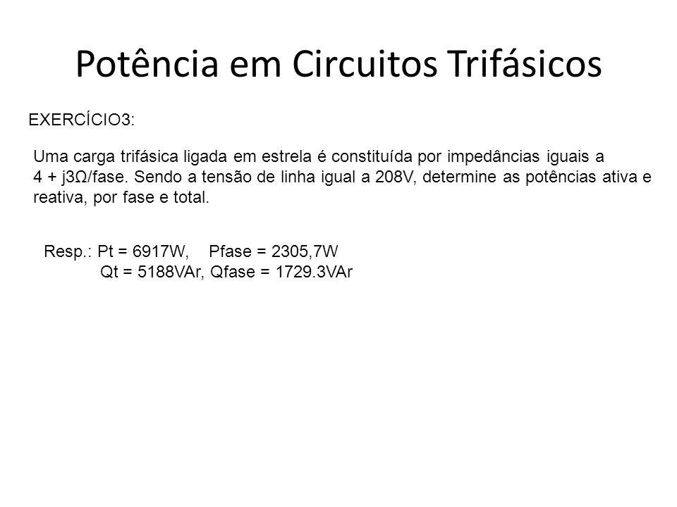 Potência em Circuitos Trifásicos EXERCÍCIO3: Uma carga trifásica ligada em estrela é constituída por impedâncias iguais a 4 + j3Ω/fase. Sendo a tensão