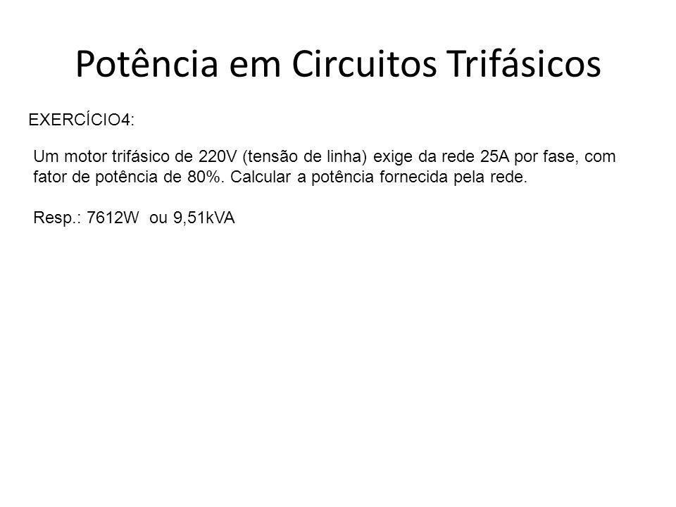 Potência em Circuitos Trifásicos EXERCÍCIO4: Um motor trifásico de 220V (tensão de linha) exige da rede 25A por fase, com fator de potência de 80%. Ca