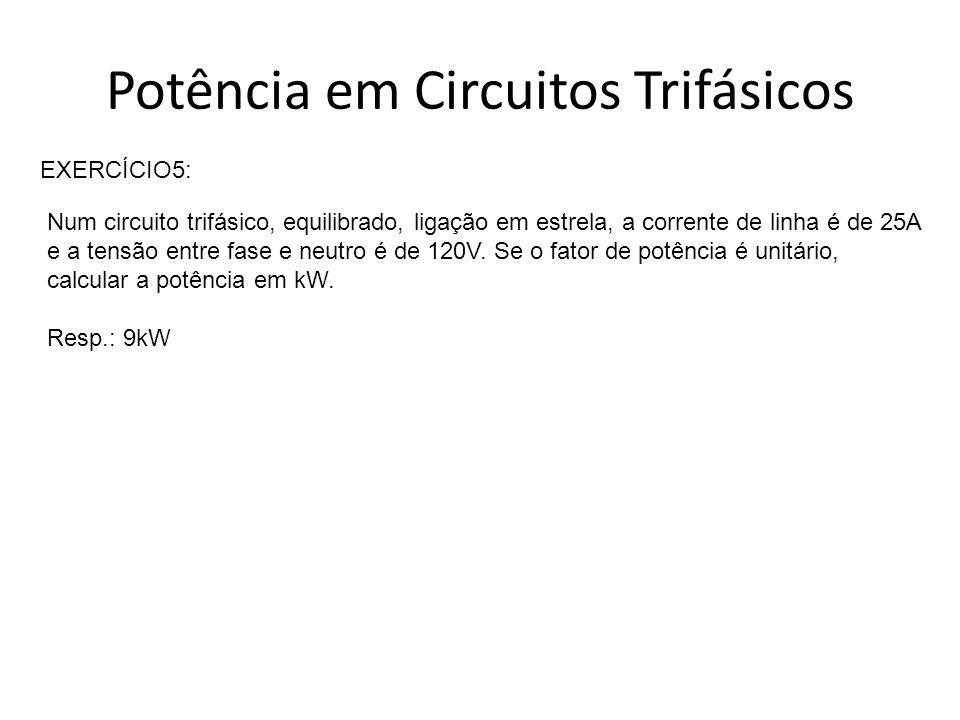 Potência em Circuitos Trifásicos EXERCÍCIO5: Num circuito trifásico, equilibrado, ligação em estrela, a corrente de linha é de 25A e a tensão entre fa