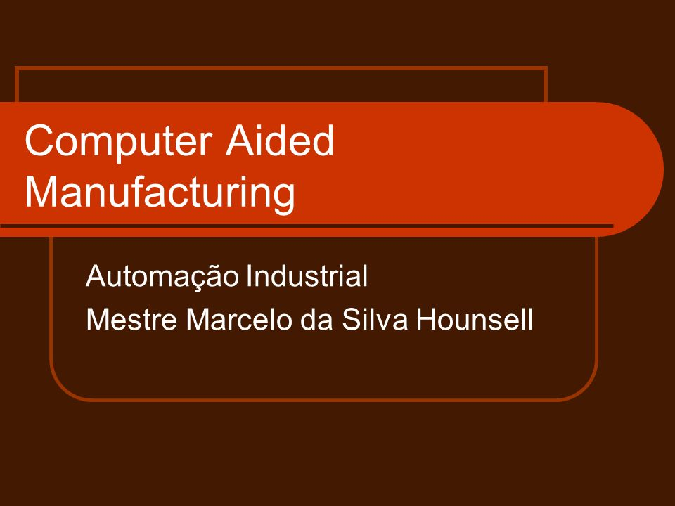 Computer Aided Manufacturing Automação Industrial Mestre Marcelo da Silva Hounsell